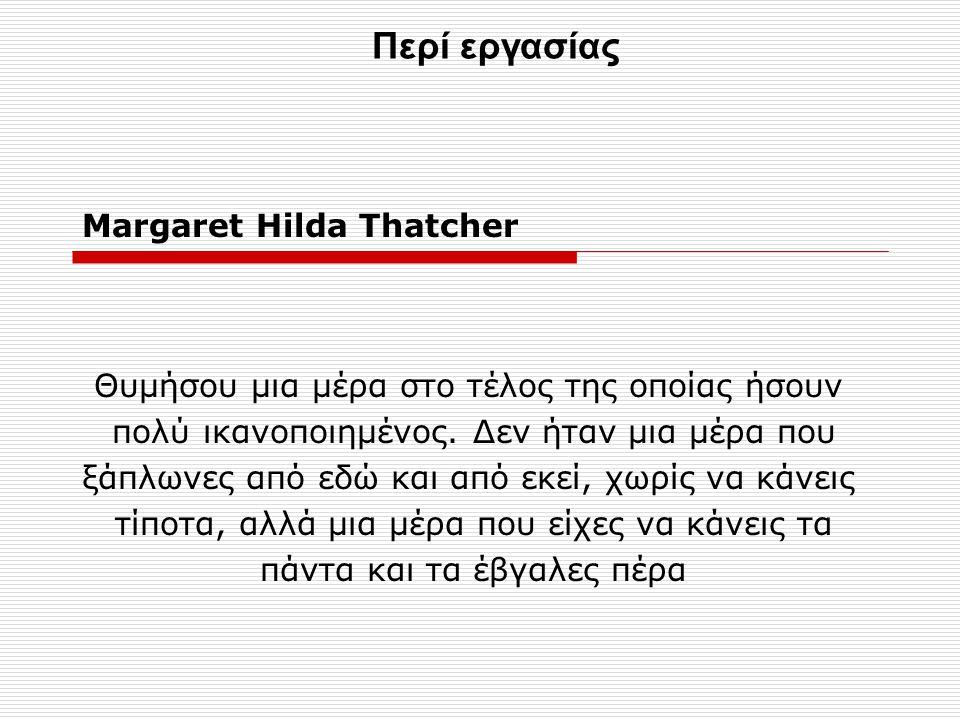 Margaret Hilda Thatcher Θυμήσου μια μέρα στο τέλος της οποίας ήσουν πολύ ικανοποιημένος.