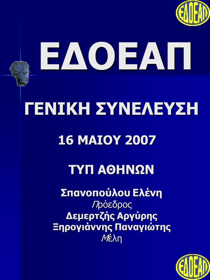 ΕΔΟΕΑΠ ΓΕΝΙΚΗ ΣΥΝΕΛΕΥΣΗ ΤΥΠ ΑΘΗΝΩΝ 16 ΜΑΙΟΥ 2007 Σπανοπούλου Ελένη Πρόεδρος Δεμερτζής Αργύρης Ξηρογιάννης Παναγιώτης Μέλη