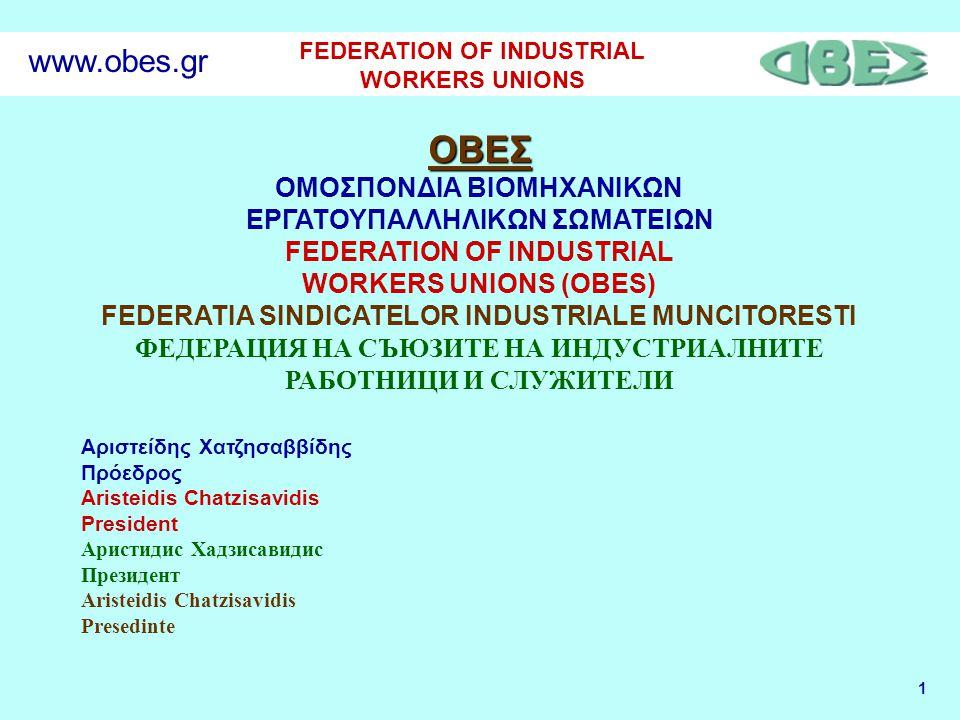 1 FEDERATION OF INDUSTRIAL WORKERS UNIONS www.obes.gr ΟΒΕΣ ΟΜΟΣΠΟΝΔΙΑ ΒΙΟΜΗΧΑΝΙΚΩΝ ΕΡΓΑΤΟΥΠΑΛΛΗΛΙΚΩΝ ΣΩΜΑΤΕΙΩΝ FEDERATION OF INDUSTRIAL WORKERS UNIONS (OBES) FEDERATIA SINDICATELOR INDUSTRIALE MUNCITORESTI ФЕДЕРАЦИЯ НА СЪЮЗИТЕ НА ИНДУСТРИАЛНИТЕ РАБОТНИЦИ И СЛУЖИТЕЛИ Αριστείδης Χατζησαββίδης Πρόεδρος Aristeidis Chatzisavidis President Аристидис Хадзисавидис Президент Aristeidis Chatzisavidis Presedinte
