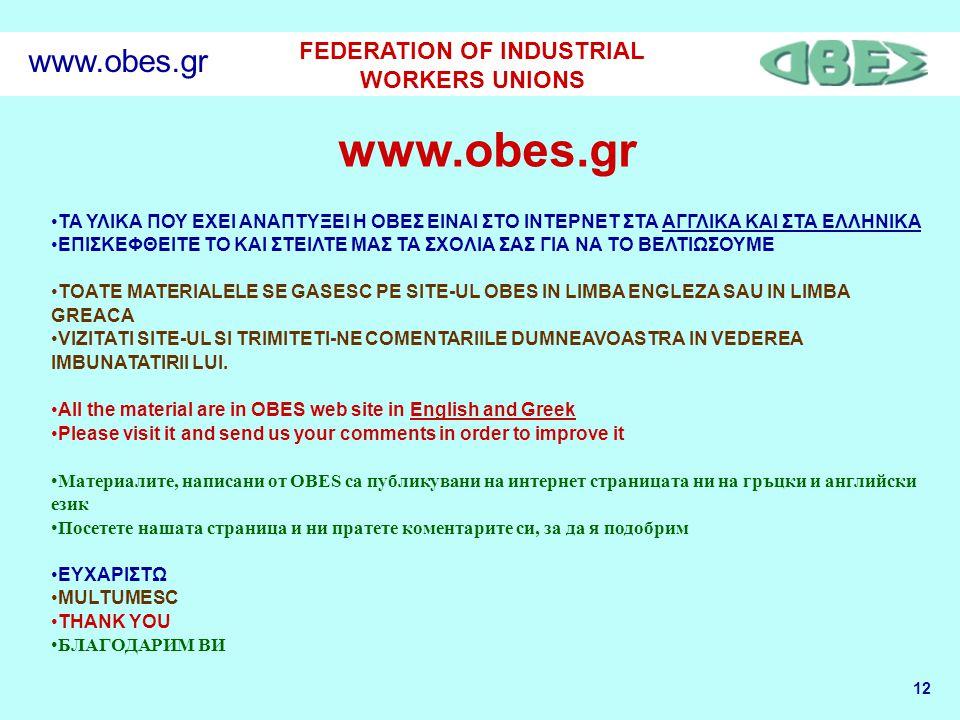12 FEDERATION OF INDUSTRIAL WORKERS UNIONS www.obes.gr •ΤΑ ΥΛΙΚΑ ΠΟΥ ΕΧΕΙ ΑΝΑΠΤΥΞΕΙ Η ΟΒΕΣ ΕΙΝΑΙ ΣΤΟ ΙΝΤΕΡΝΕΤ ΣΤΑ ΑΓΓΛΙΚΑ ΚΑΙ ΣΤΑ ΕΛΛΗΝΙΚΑ •ΕΠΙΣΚΕΦΘΕΙΤΕ ΤΟ ΚΑΙ ΣΤΕΙΛΤΕ ΜΑΣ ΤΑ ΣΧΟΛΙΑ ΣΑΣ ΓΙΑ ΝΑ ΤΟ ΒΕΛΤΙΩΣΟΥΜΕ •TOATE MATERIALELE SE GASESC PE SITE-UL OBES IN LIMBA ENGLEZA SAU IN LIMBA GREACA •VIZITATI SITE-UL SI TRIMITETI-NE COMENTARIILE DUMNEAVOASTRA IN VEDEREA IMBUNATATIRII LUI.