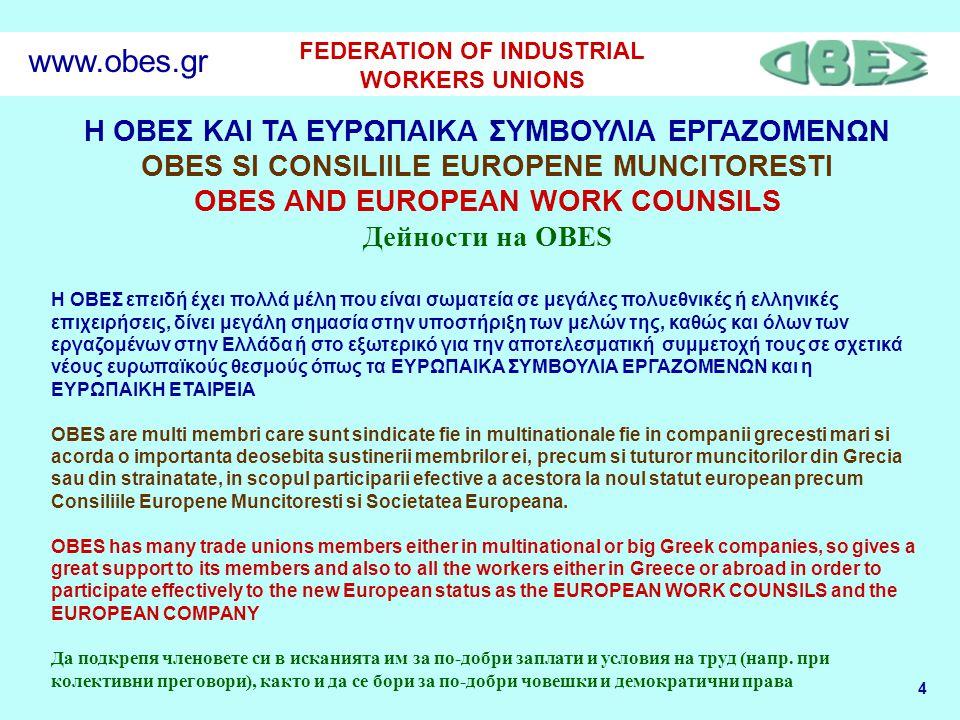 4 FEDERATION OF INDUSTRIAL WORKERS UNIONS www.obes.gr Η ΟΒΕΣ ΚΑΙ ΤΑ ΕΥΡΩΠΑΙΚΑ ΣΥΜΒΟΥΛΙΑ ΕΡΓΑΖΟΜΕΝΩΝ OBES SI CONSILIILE EUROPENE MUNCITORESTI OBES AND EUROPEAN WORK COUNSILS Дейности на OBES H ΟΒΕΣ επειδή έχει πολλά μέλη που είναι σωματεία σε μεγάλες πολυεθνικές ή ελληνικές επιχειρήσεις, δίνει μεγάλη σημασία στην υποστήριξη των μελών της, καθώς και όλων των εργαζομένων στην Ελλάδα ή στο εξωτερικό για την αποτελεσματική συμμετοχή τους σε σχετικά νέους ευρωπαϊκούς θεσμούς όπως τα ΕΥΡΩΠΑΙΚΑ ΣΥΜΒΟΥΛΙΑ ΕΡΓΑΖΟΜΕΝΩΝ και η ΕΥΡΩΠΑΙΚΗ ΕΤΑΙΡΕΙΑ OBES are multi membri care sunt sindicate fie in multinationale fie in companii grecesti mari si acorda o importanta deosebita sustinerii membrilor ei, precum si tuturor muncitorilor din Grecia sau din strainatate, in scopul participarii efective a acestora la noul statut european precum Consiliile Europene Muncitoresti si Societatea Europeana.