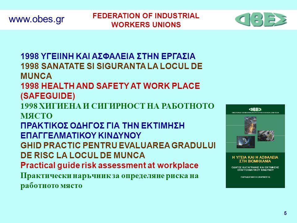 5 FEDERATION OF INDUSTRIAL WORKERS UNIONS www.obes.gr 1998 ΥΓΕΙΙΝΗ ΚΑΙ ΑΣΦΑΛΕΙΑ ΣΤΗΝ ΕΡΓΑΣΙΑ 1998 SANATATE SI SIGURANTA LA LOCUL DE MUNCA 1998 HEALTH AND SAFETY AT WORK PLACE (SAFEGUIDE) 1998 ХИГИЕНА И СИГИРНОСТ НА РАБОТНОТО МЯСТО ΠΡΑΚΤΙΚΟΣ ΟΔΗΓΟΣ ΓΙΑ ΤΗΝ ΕΚΤΙΜΗΣΗ ΕΠΑΓΓΕΛΜΑΤΙΚΟΥ ΚΙΝΔΥΝΟΥ GHID PRACTIC PENTRU EVALUAREA GRADULUI DE RISC LA LOCUL DE MUNCA Practical guide risk assessment at workplace Практически наръчник за определяне риска на работното място