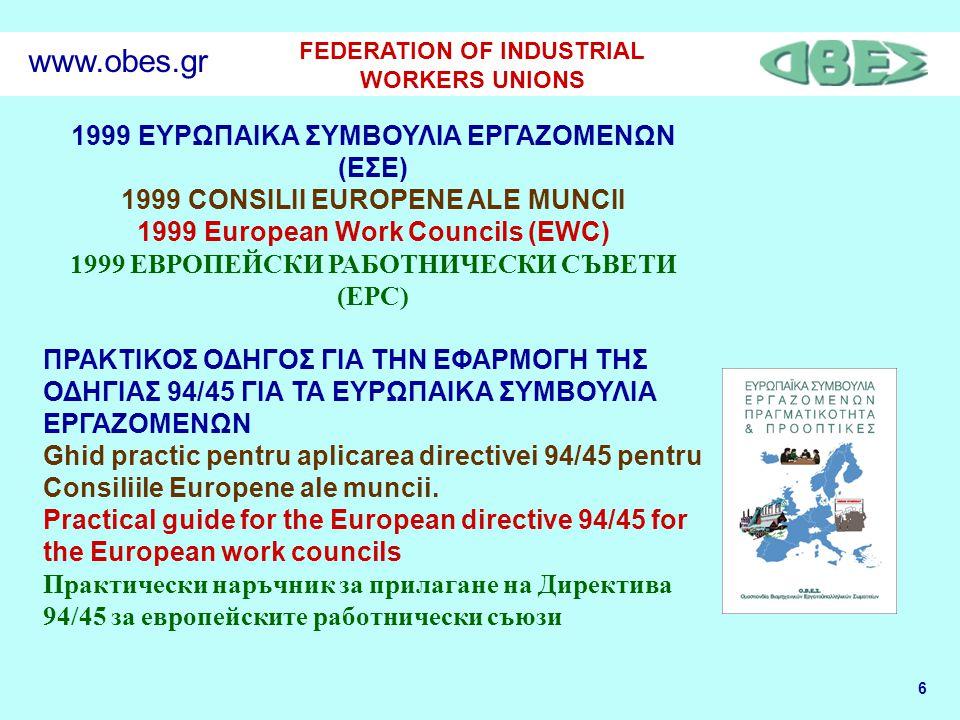 6 FEDERATION OF INDUSTRIAL WORKERS UNIONS www.obes.gr 1999 ΕΥΡΩΠΑΙΚΑ ΣΥΜΒΟΥΛΙΑ ΕΡΓΑΖΟΜΕΝΩΝ (ΕΣΕ) 1999 CONSILII EUROPENE ALE MUNCII 1999 European Work Councils (EWC) 1999 ЕВРОПЕЙСКИ РАБОТНИЧЕСКИ СЪВЕТИ (ЕРС) ΠΡΑΚΤΙΚΟΣ ΟΔΗΓΟΣ ΓΙΑ ΤΗΝ ΕΦΑΡΜΟΓΗ ΤΗΣ ΟΔΗΓΙΑΣ 94/45 ΓΙΑ ΤΑ ΕΥΡΩΠΑΙΚΑ ΣΥΜΒΟΥΛΙΑ ΕΡΓΑΖΟΜΕΝΩΝ Ghid practic pentru aplicarea directivei 94/45 pentru Consiliile Europene ale muncii.
