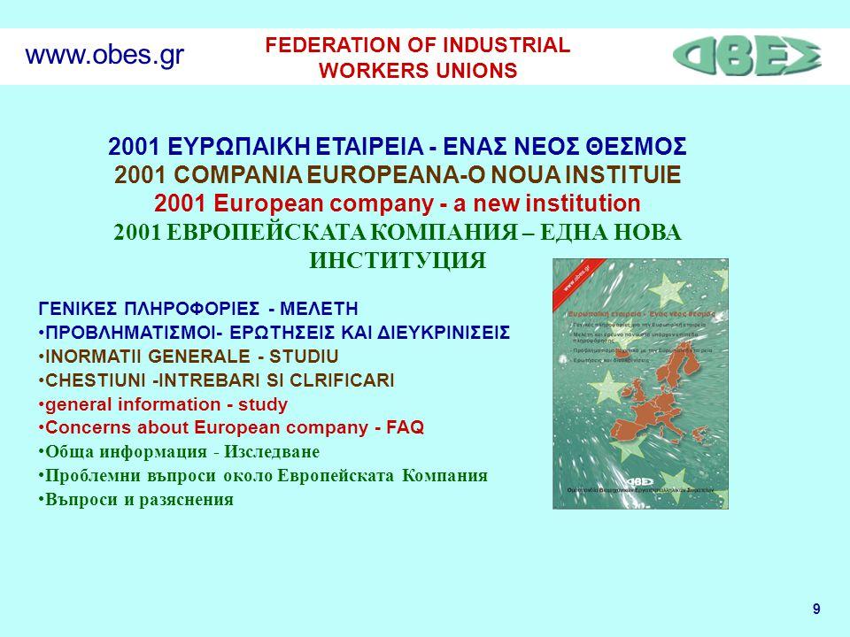 9 FEDERATION OF INDUSTRIAL WORKERS UNIONS www.obes.gr 2001 ΕΥΡΩΠΑΙΚΗ ΕΤΑΙΡΕΙΑ - ΕΝΑΣ ΝΕΟΣ ΘΕΣΜΟΣ 2001 COMPANIA EUROPEANA-O NOUA INSTITUIE 2001 European company - a new institution 2001 ЕВРОПЕЙСКАТА КОМПАНИЯ – ЕДНА НОВА ИНСТИТУЦИЯ ΓΕΝΙΚΕΣ ΠΛΗΡΟΦΟΡΙΕΣ - ΜΕΛΕΤΗ •ΠΡΟΒΛΗΜΑΤΙΣΜΟΙ- ΕΡΩΤΗΣΕΙΣ ΚΑΙ ΔΙΕΥΚΡΙΝΙΣΕΙΣ •INORMATII GENERALE - STUDIU •CHESTIUNI -INTREBARI SI CLRIFICARI •general information - study •Concerns about European company - FAQ •Обща информация - Изследване •Проблемни въпроси около Европейската Компания •Въпроси и разяснения