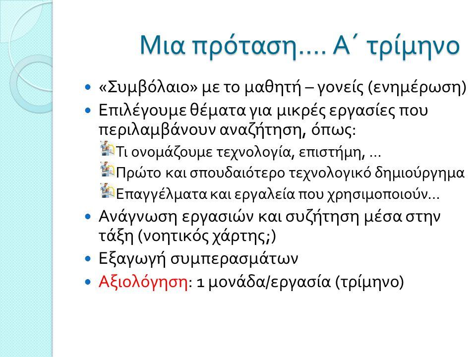 Α΄ τρίμηνο … συνέχεια Αναφορά σε τεχνολογικές ενότητες Εργασίες αναζήτησης πληροφοριών για τεχνολογικές ενότητες Ανάγνωση εργασιών και συζήτηση μέσα στην τάξη Εξαγωγή συμπερασμάτων – ( Επιλογή ενότητας ανά τμήμα / μαθητή ;) Αξιολόγηση : 1-2 μονάδες / εργασία ( τρίμηνο )  Οδηγίες για γραπτή εργασία ( επίδειξη εργασιών )  Συγγραφή πρώτου κεφαλαίου με θέμα την τεχνολογική ενότητα που επέλεξαν ( εξώφυλλο, περιεχόμενα, πηγές,…)  Αξιολόγηση : 3 μονάδες ( τρίμηνο )