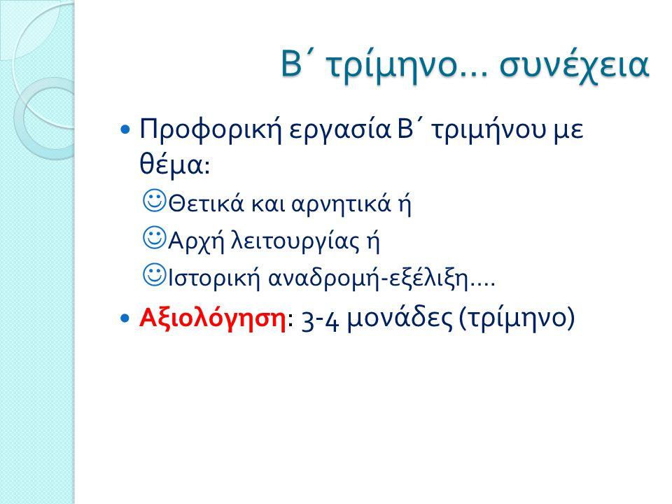 Β΄ τρίμηνο … συνέχεια  Προφορική εργασία Β΄ τριμήνου με θέμα :  Θετικά και αρνητικά ή  Αρχή λειτουργίας ή  Ιστορική αναδρομή - εξέλιξη ….  Αξιολό