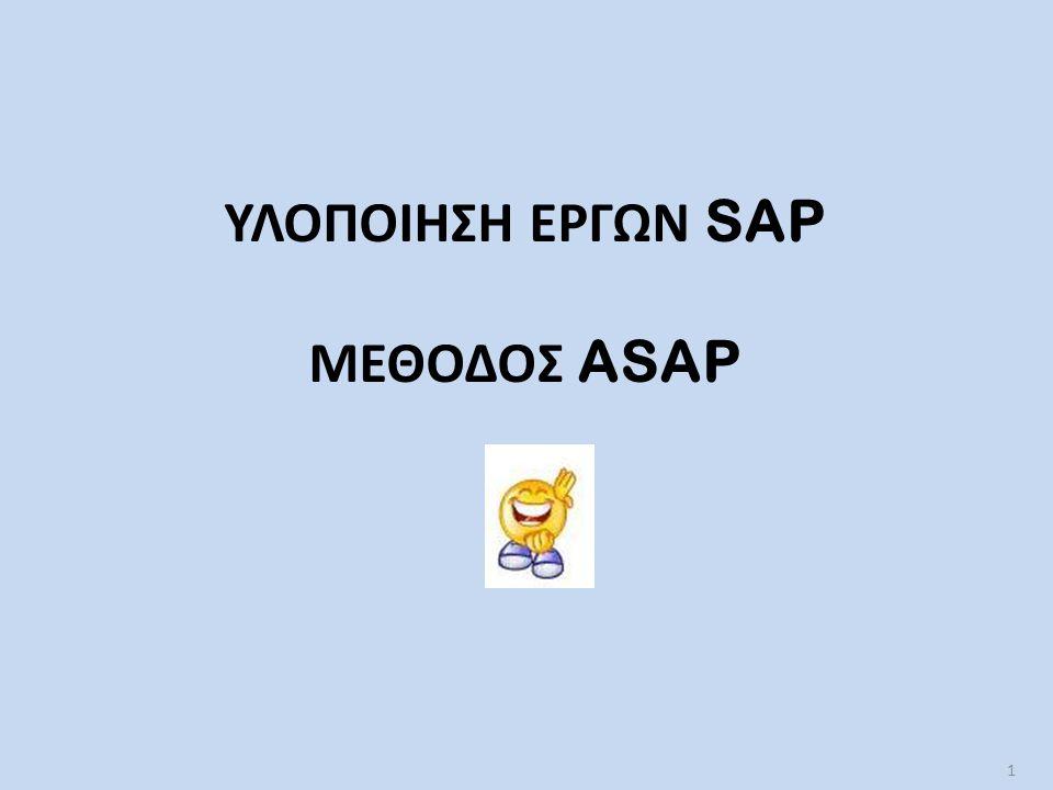 Μεθοδολογία ASAP (Accelerated SAP)  Τυποποιημένες φάσεις και δραστηριότητες: – Διευκόλυνση εκάστοτε έργου – Διασφάλιση επιτυχημένης εγκατάστασης του κάθε πελάτη  Ανάγκη ύπαρξης ASAP: – Μειονέκτημα SAP και άλλων ERP συστημάτων: χρονοβόρα διαδικασία υλοποίησης του έργου  Σκοπός ASAP  Σκοπός ASAP: – Βελτίωση και παραγωγή σταθερής προσέγγισης της διαδικασίας υλοποίησης – Μείωση χρόνου ενσωμάτωσης ERP σε μία επιχείρηση – Μείωση κόστους υλοποίησης – Να καθιστά τα ERP μία προσιτή και εύκολα αποδεκτή λύση ακόμη και για μικρού μεγέθους επιχειρήσεις 2