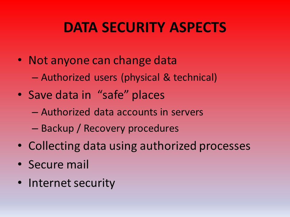 DATA SECURITY ASPECTS • Not anyone can change data – Authorized users (physical & technical) • Save data in safe places – Authorized data accounts in servers – Backup / Recovery procedures • Collecting data using authorized processes • Secure mail • Internet security