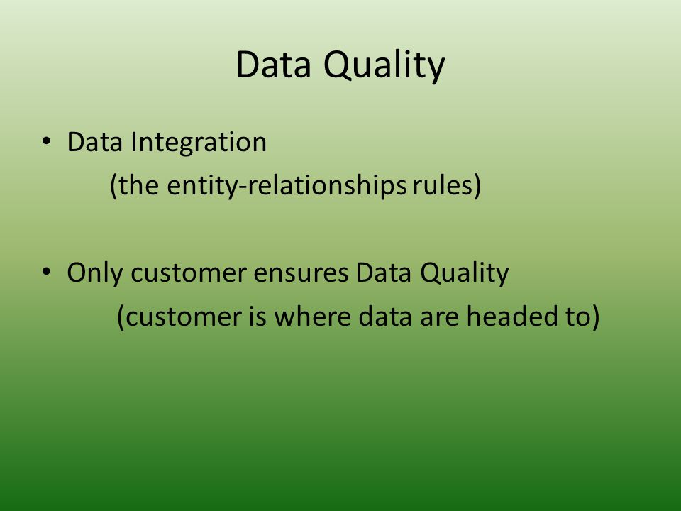 Data Quality • Data Integration (the entity-relationships rules) • Only customer ensures Data Quality (customer is where data are headed to)