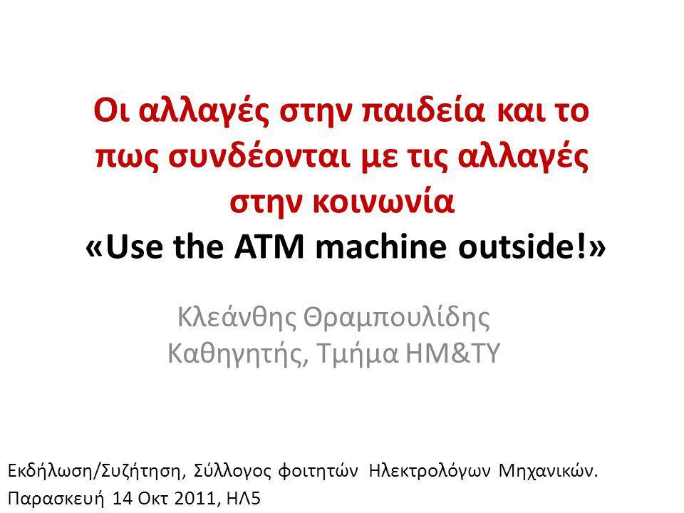 Οι αλλαγές στην παιδεία και το πως συνδέονται με τις αλλαγές στην κοινωνία «Use the ATM machine outside!» Κλεάνθης Θραμπουλίδης Καθηγητής, Τμήμα ΗΜ&ΤΥ Εκδήλωση/Συζήτηση, Σύλλογος φοιτητών Ηλεκτρολόγων Μηχανικών.
