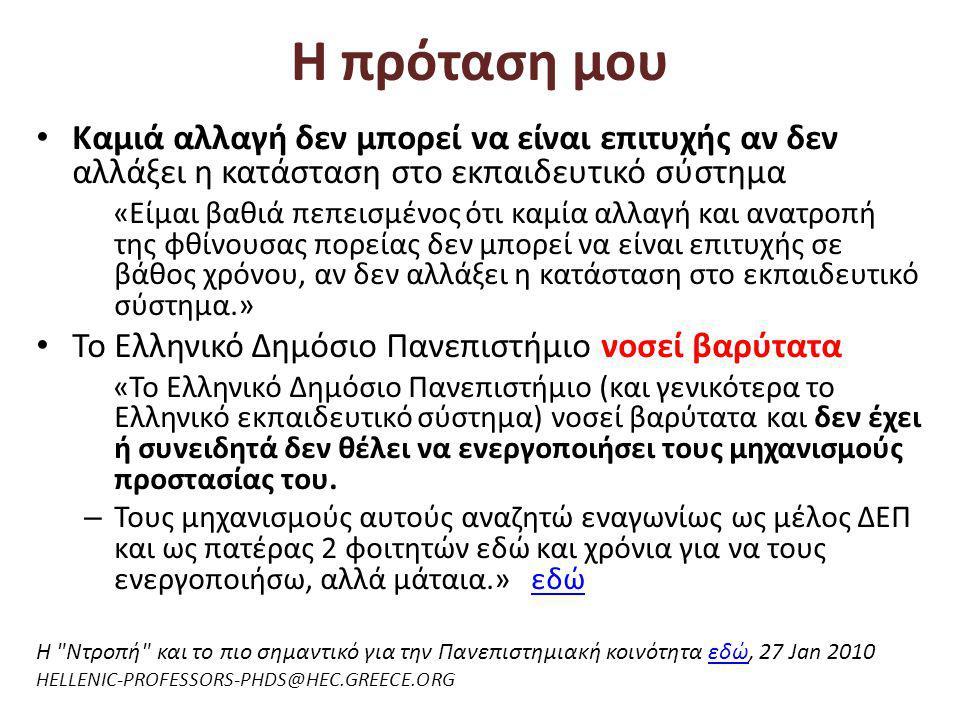 Η πρόταση μου • Καμιά αλλαγή δεν μπορεί να είναι επιτυχής αν δεν αλλάξει η κατάσταση στο εκπαιδευτικό σύστημα «Είμαι βαθιά πεπεισμένος ότι καμία αλλαγή και ανατροπή της φθίνουσας πορείας δεν μπορεί να είναι επιτυχής σε βάθος χρόνου, αν δεν αλλάξει η κατάσταση στο εκπαιδευτικό σύστημα.» • Το Ελληνικό Δημόσιο Πανεπιστήμιο νοσεί βαρύτατα «Το Ελληνικό Δημόσιο Πανεπιστήμιο (και γενικότερα το Ελληνικό εκπαιδευτικό σύστημα) νοσεί βαρύτατα και δεν έχει ή συνειδητά δεν θέλει να ενεργοποιήσει τους μηχανισμούς προστασίας του.