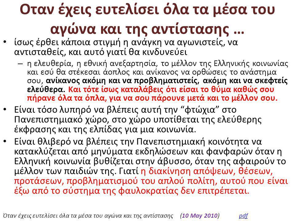 Οταν έχεις ευτελίσει όλα τα μέσα του αγώνα και της αντίστασης … • ίσως έρθει κάποια στιγμή η ανάγκη να αγωνιστείς, να αντισταθείς, και αυτό γιατί θα κινδυνεύει – η ελευθερία, η εθνική ανεξαρτησία, το μέλλον της Ελληνικής κοινωνίας και εσύ θα στέκεσαι άοπλος και ανίκανος να ορθώσεις το ανάστημα σου, ανίκανος ακόμη και να προβληματιστείς, ακόμη και να σκεφτείς ελεύθερα.