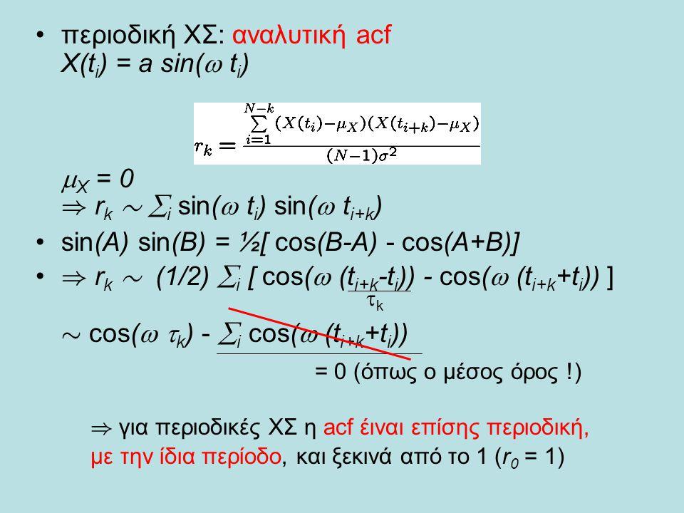•περιοδική ΧΣ: αναλυτική acf Χ(t i ) = a sin(  t i )  X = 0 ) r k »  i sin(  t i ) sin(  t i+k ) •sin(A) sin(B) = ½[ cos(B-A) - cos(A+B)] • ) r k