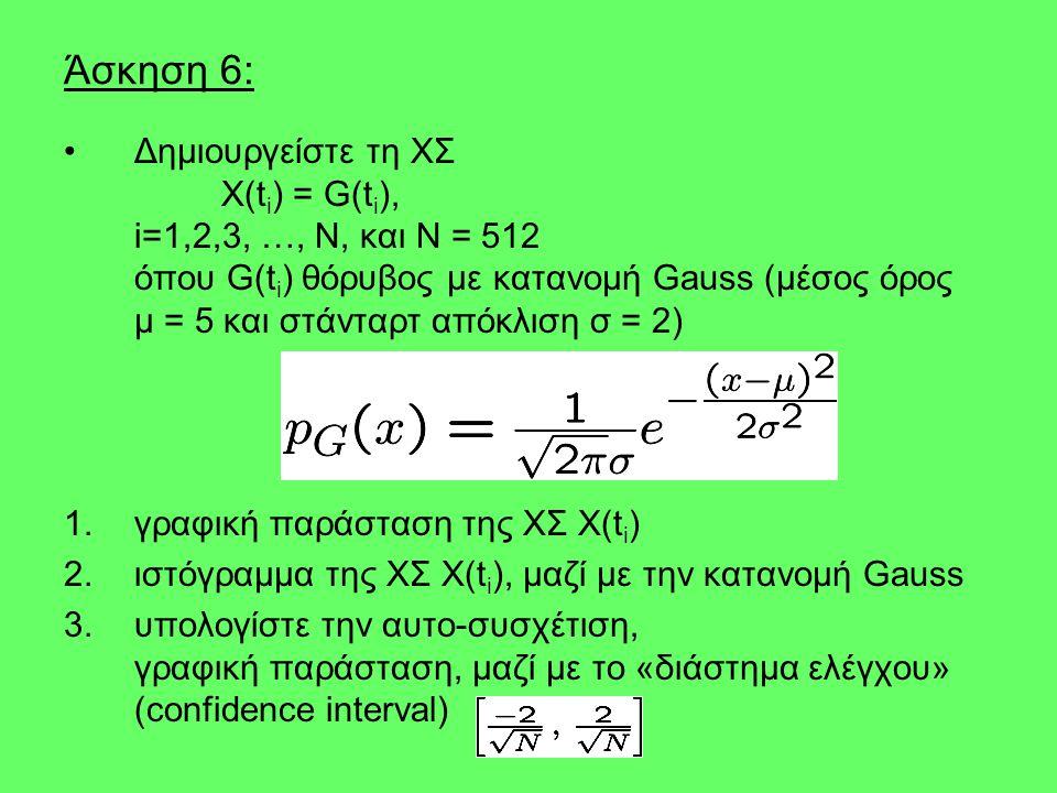 Άσκηση 6: •Δημιουργείστε τη ΧΣ X(t i ) = G(t i ), i=1,2,3, …, N, και N = 512 όπου G(t i ) θόρυβος με κατανομή Gauss (μέσος όρος μ = 5 και στάνταρτ από