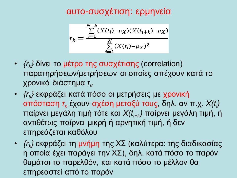 αυτο-συσχέτιση: ερμηνεία •{r k } δίνει το μέτρο της συσχέτισης (correlation) παρατηρήσεων/μετρήσεων οι οποίες απέχουν κατά το χρονικό διάστημα τ κ •{r