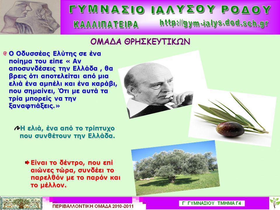ΟΜΑΔΑ ΘΡΗΣΚΕΥΤΙΚΩΝ Ο Οδυσσέας Ελύτης σε ένα ποίημα του είπε « Αν αποσυνδέσεις την Ελλάδα, θα βρεις ότι αποτελείται από μια ελιά ένα αμπέλι και ένα καράβι, που σημαίνει, Ότι με αυτά τα τρία μπορείς να την ξαναφτιάξεις.» Η ελιά, ένα από το τρίπτυχο που συνθέτουν την Ελλάδα.