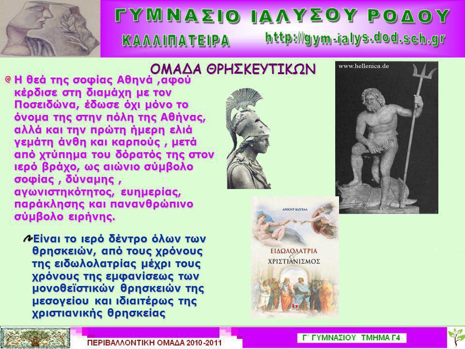 ΟΜΑΔΑ ΘΡΗΣΚΕΥΤΙΚΩΝ Η θεά της σοφίας Αθηνά,αφού κέρδισε στη διαμάχη με τον Ποσειδώνα, έδωσε όχι μόνο το όνομα της στην πόλη της Αθήνας, αλλά και την πρώτη ήμερη ελιά γεμάτη άνθη και καρπούς, μετά από χτύπημα του δόρατός της στον ιερό βράχο, ως αιώνιο σύμβολο σοφίας, δύναμης, αγωνιστηκότητος, ευημερίας, παράκλησης και πανανθρώπινο σύμβολο ειρήνης.