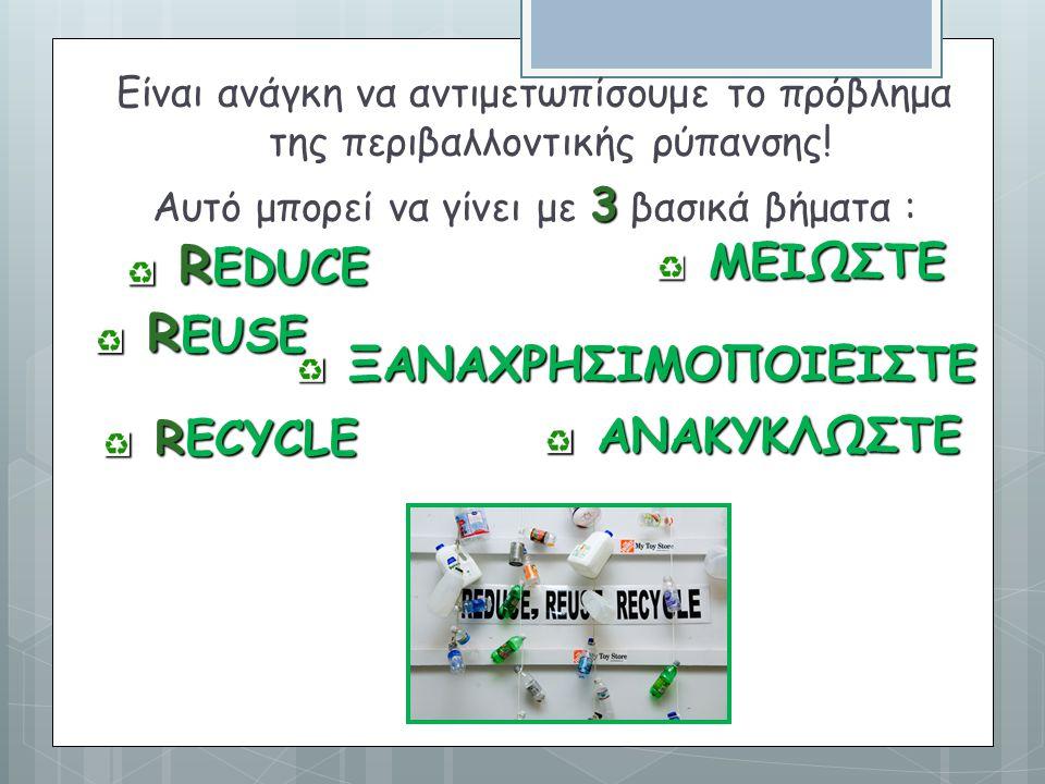 RECYCLE RECYCLE Είναι ανάγκη να αντιμετωπίσουμε το πρόβλημα της περιβαλλοντικής ρύπανσης! 3 Αυτό μπορεί να γίνει με 3 βασικά βήματα : R EUSE R EUSE ΑΝ