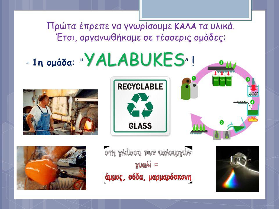 Πρώτα έπρεπε να γνωρίσουμε ΚΑΛΑ τα υλικά. Έτσι, οργανωθήκαμε σε τέσσερις ομάδες: YALABUKES - 1η ομάδα: