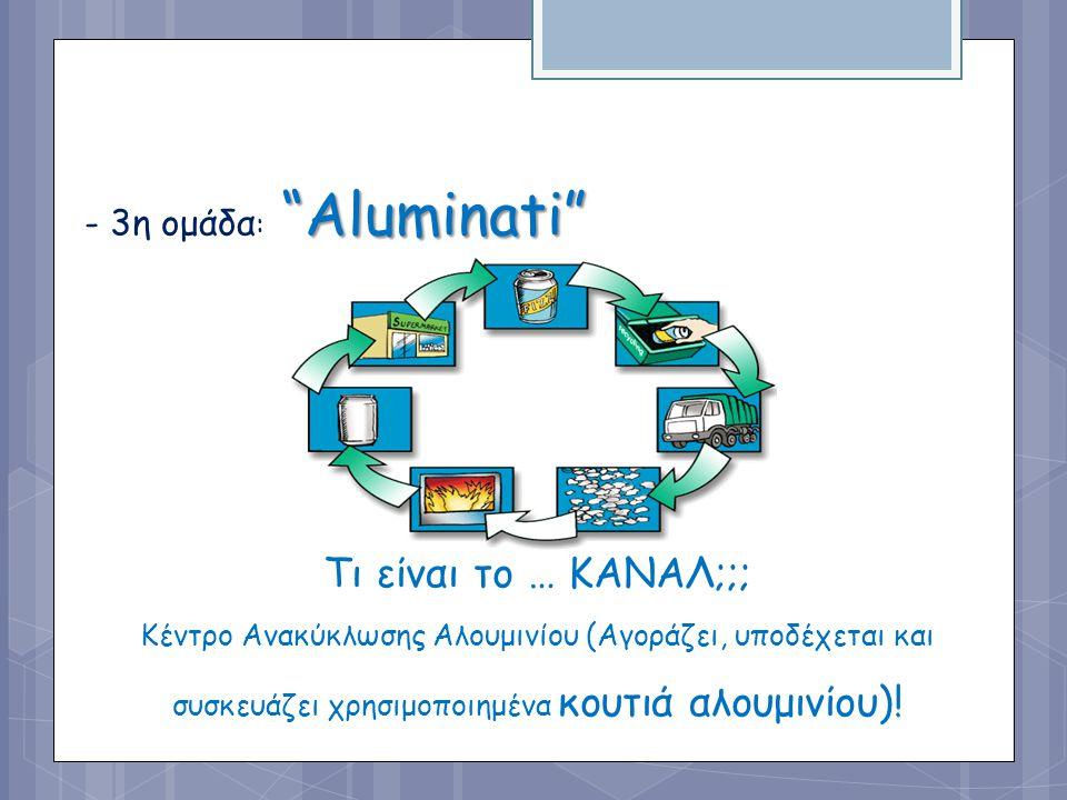 """Τι είναι το … ΚΑΝΑΛ;;; Κέντρο Ανακύκλωσης Αλουμινίου (Αγοράζει, υποδέχεται και συσκευάζει χρησιμοποιημένα κουτιά αλουμινίου)! """"Aluminati"""" - 3η ομάδα :"""