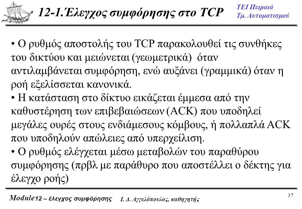 37 ΤΕΙ Πειραιά Τμ. Αυτοματισμού Module Ι. Δ. Αγγελόπουλος, καθηγητής 12-1.Έλεγχος συμφόρησης στο TCP 12 – έλεγχος συμφόρησης • Ο ρυθμός αποστολής του