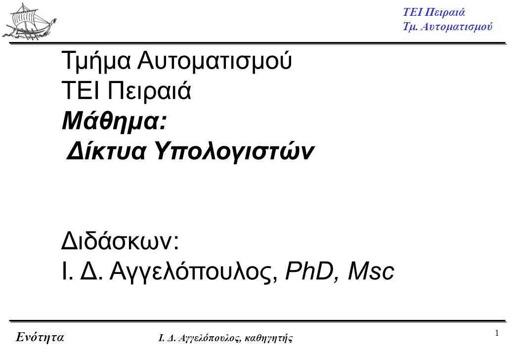1 ΤΕΙ Πειραιά Τμ. Αυτοματισμού Ενότητα Ι. Δ. Αγγελόπουλος, καθηγητής Τμήμα Αυτοματισμού ΤΕΙ Πειραιά Μάθημα: Δίκτυα Υπολογιστών Διδάσκων: Ι. Δ. Αγγελόπ