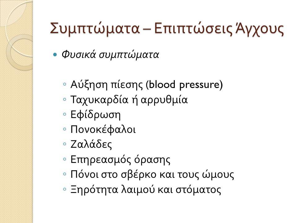 Συμπτώματα – Επιπτώσεις Άγχους  Φυσικά συμπτώματα ◦ Αύξηση πίεσης (blood pressure) ◦ Ταχυκαρδία ή αρρυθμία ◦ Εφίδρωση ◦ Πονοκέφαλοι ◦ Ζαλάδες ◦ Επηρε