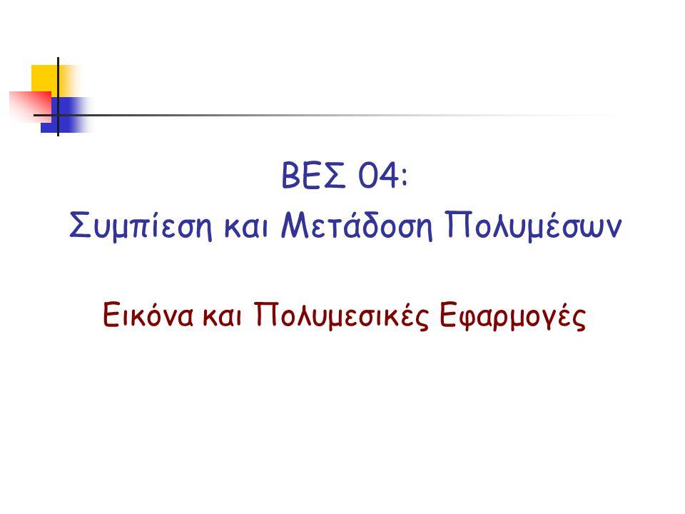ΒΕΣ 04: Συμπίεση και Μετάδοση Πολυμέσων Εικόνα και Πολυμεσικές Εφαρμογές