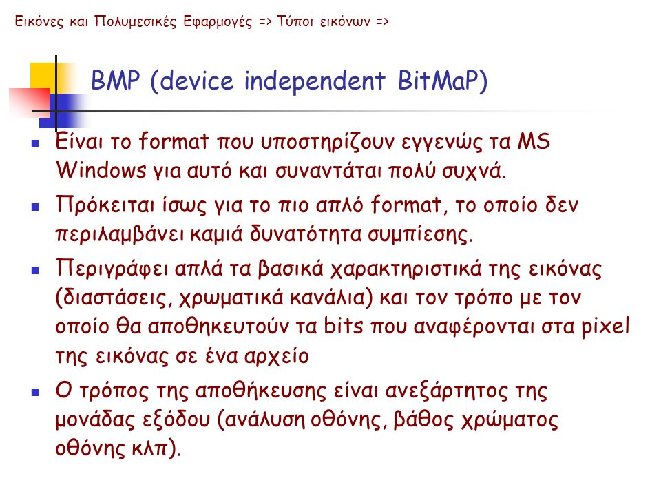 BMP (device independent BitMaP) Εικόνες και Πολυμεσικές Εφαρμογές => Τύποι εικόνων =>  Είναι το format που υποστηρίζουν εγγενώς τα MS Windows γιa αυτ