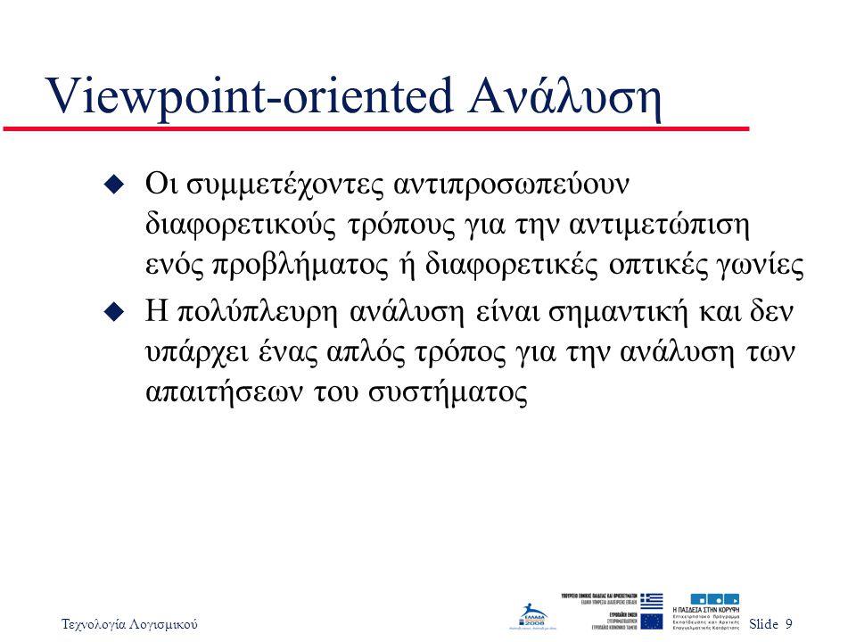 Τεχνολογία ΛογισμικούSlide 9 Viewpoint-oriented Ανάλυση u Οι συμμετέχοντες αντιπροσωπεύουν διαφορετικούς τρόπους για την αντιμετώπιση ενός προβλήματος