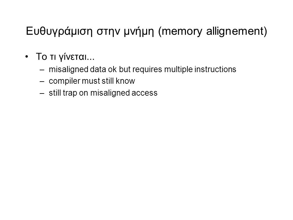 Eυθυγράμιση στην μνήμη (memory allignement) •Το τι γίνεται... –misaligned data ok but requires multiple instructions –compiler must still know –still