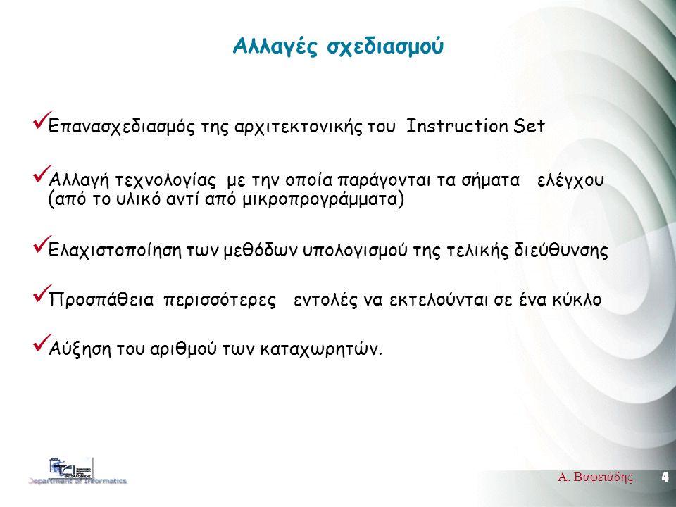 4 Α. Βαφειάδης Αλλαγές σχεδιασμού  Επανασχεδιασμός της αρχιτεκτονικής του Instruction Set  Αλλαγή τεχνολογίας με την οποία παράγονται τα σήματα ελέγ
