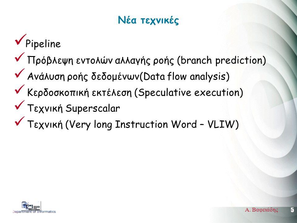 5 Α. Βαφειάδης Νέα τεχνικές  Pipeline  Πρόβλεψη εντολών αλλαγής ροής (branch prediction)  Ανάλυση ροής δεδομένων(Data flow analysis)  Κερδοσκοπική