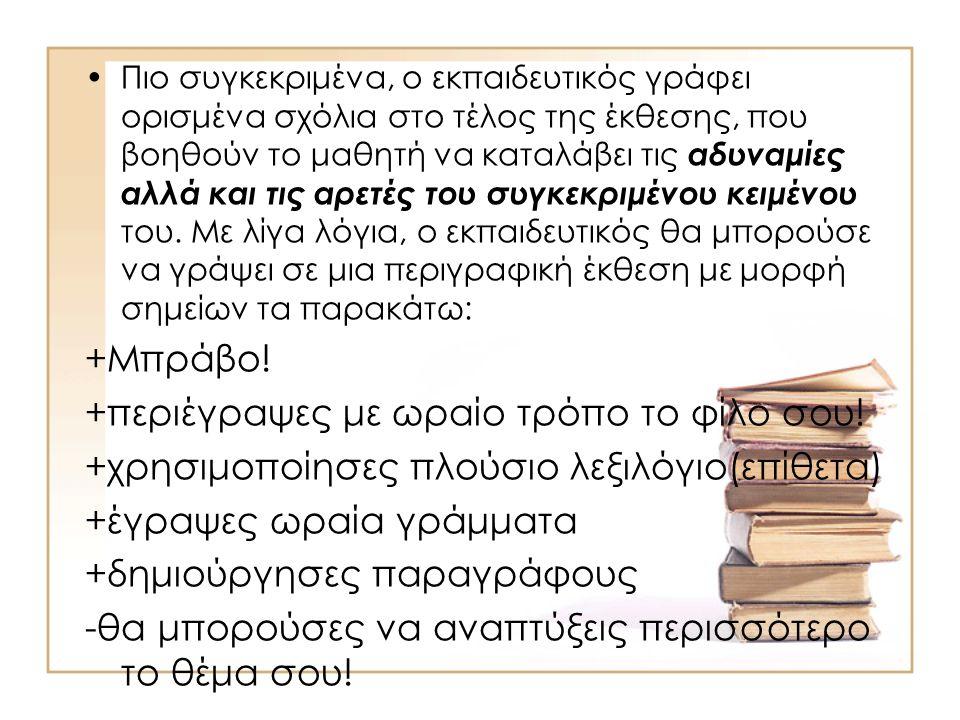 •Πιο συγκεκριμένα, ο εκπαιδευτικός γράφει ορισμένα σχόλια στο τέλος της έκθεσης, που βοηθούν το μαθητή να καταλάβει τις αδυναμίες αλλά και τις αρετές του συγκεκριμένου κειμένου του.