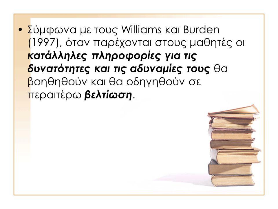 •Σύμφωνα με τους Williams και Burden (1997), όταν παρέχονται στους μαθητές οι κατάλληλες πληροφορίες για τις δυνατότητες και τις αδυναμίες τους θα βοηθηθούν και θα οδηγηθούν σε περαιτέρω βελτίωση.