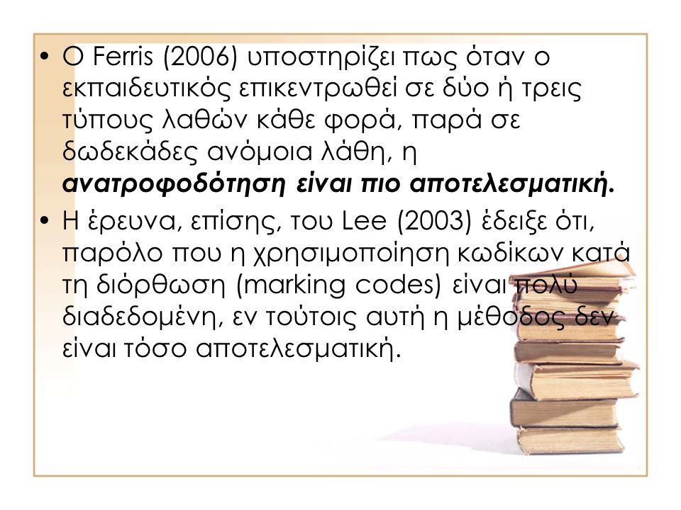 •Ο Ferris (2006) υποστηρίζει πως όταν ο εκπαιδευτικός επικεντρωθεί σε δύο ή τρεις τύπους λαθών κάθε φορά, παρά σε δωδεκάδες ανόμοια λάθη, η ανατροφοδότηση είναι πιο αποτελεσματική.