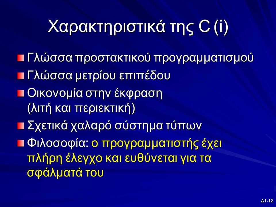 Δ1-12 Χαρακτηριστικά της C(i) Γλώσσα προστακτικού προγραμματισμού Γλώσσα μετρίου επιπέδου Οικονομία στην έκφραση (λιτή και περιεκτική) Σχετικά χαλαρό σύστημα τύπων Φιλοσοφία: ο προγραμματιστής έχει πλήρη έλεγχο και ευθύνεται για τα σφάλματά του