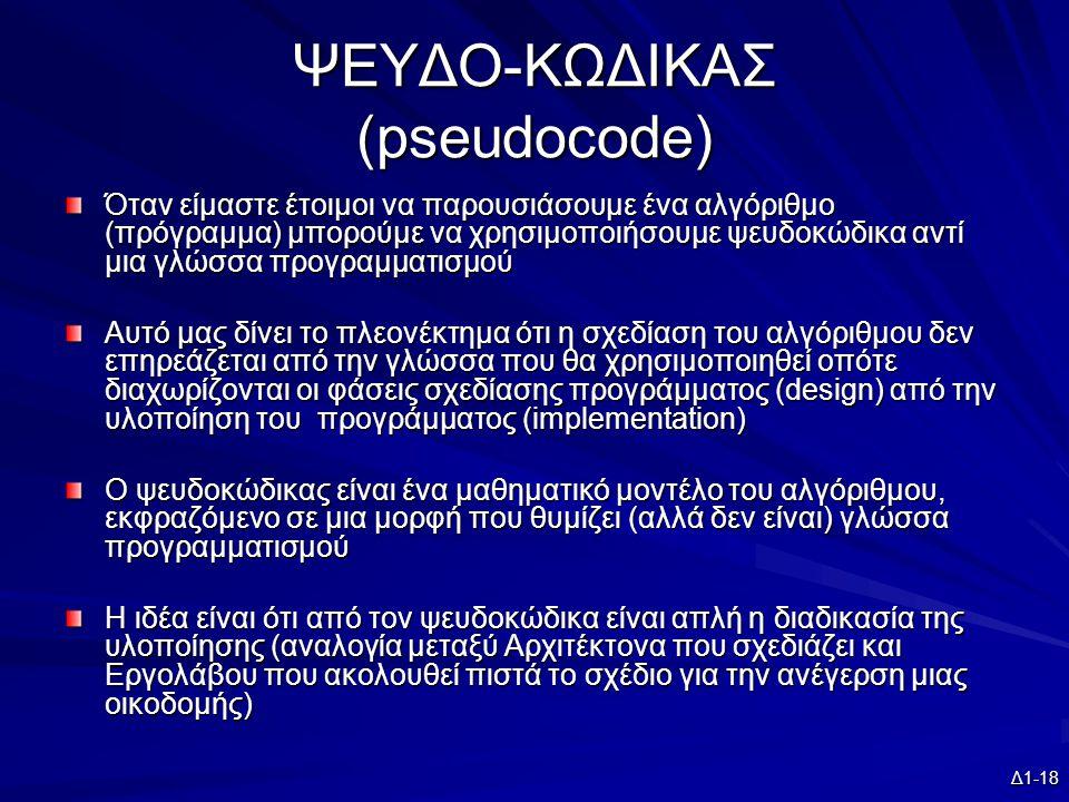 Δ1-18 ΨΕΥΔΟ-ΚΩΔΙΚΑΣ (pseudocode) Όταν είμαστε έτοιμοι να παρουσιάσουμε ένα αλγόριθμο (πρόγραμμα) μπορούμε να χρησιμοποιήσουμε ψευδοκώδικα αντί μια γλώσσα προγραμματισμού Αυτό μας δίνει το πλεονέκτημα ότι η σχεδίαση του αλγόριθμου δεν επηρεάζεται από την γλώσσα που θα χρησιμοποιηθεί οπότε διαχωρίζονται οι φάσεις σχεδίασης προγράμματος (design) από την υλοποίηση του προγράμματος (implementation) Ο ψευδοκώδικας είναι ένα μαθηματικό μοντέλο του αλγόριθμου, εκφραζόμενο σε μια μορφή που θυμίζει (αλλά δεν είναι) γλώσσα προγραμματισμού Η ιδέα είναι ότι από τον ψευδοκώδικα είναι απλή η διαδικασία της υλοποίησης (αναλογία μεταξύ Αρχιτέκτονα που σχεδιάζει και Εργολάβου που ακολουθεί πιστά το σχέδιο για την ανέγερση μιας οικοδομής)