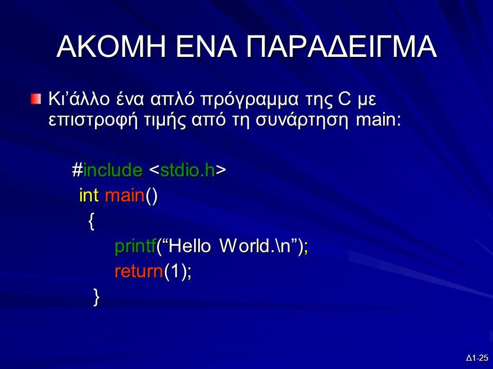Δ1-25 AKOMH ENA ΠΑΡΑΔΕΙΓΜΑ Κι'άλλο ένα απλό πρόγραμμα της C με επιστροφή τιμής από τη συνάρτηση main: #include #include int main() { printf( Hello World.\n ); printf( Hello World.\n ); return(1); return(1); }