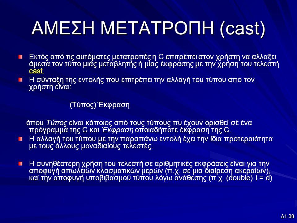 Δ1-38 ΑΜΕΣΗ ΜΕΤΑΤΡΟΠΗ (cast) Εκτός από τις αυτόματες μετατροπές η C επιτρέπει στον χρήστη να αλλαξει άμεσα τον τύπο μιάς μεταβλητής ή μίας έκφρασης με την χρήση του τελεστή cast.