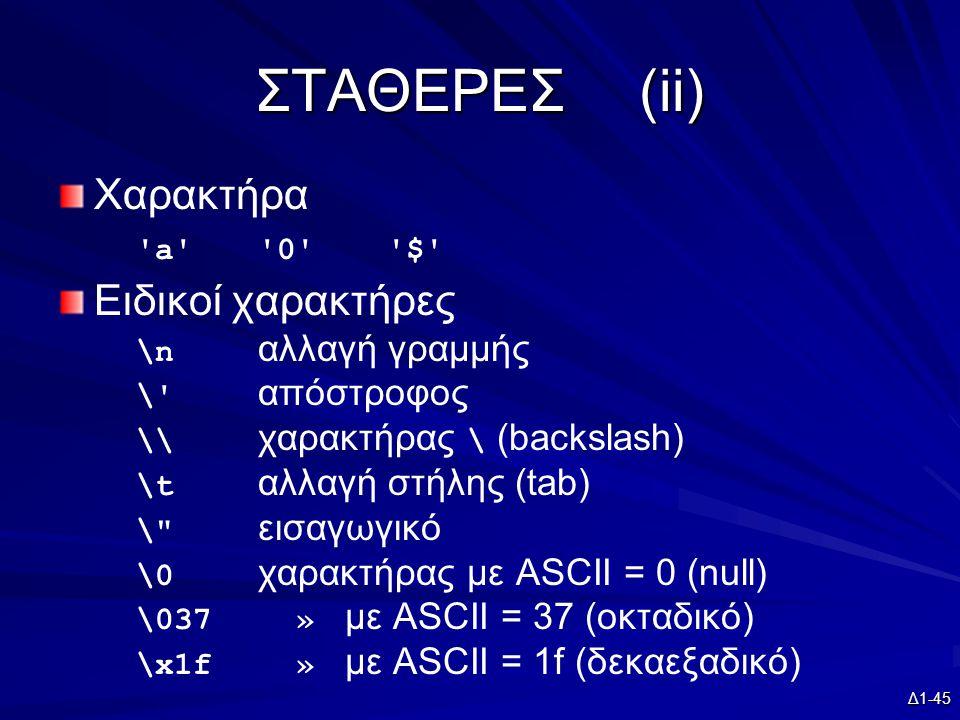 Δ1-45 ΣΤΑΘΕΡΕΣ(ii) Χαρακτήρα a 0 $ Ειδικοί χαρακτήρες \n αλλαγή γραμμής \ απόστροφος \\ χαρακτήρας \ (backslash) \t αλλαγή στήλης (tab) \ εισαγωγικό \0 χαρακτήρας με ASCII = 0 (null) \037 » με ASCII = 37 (οκταδικό) \x1f » με ASCII = 1f (δεκαεξαδικό)