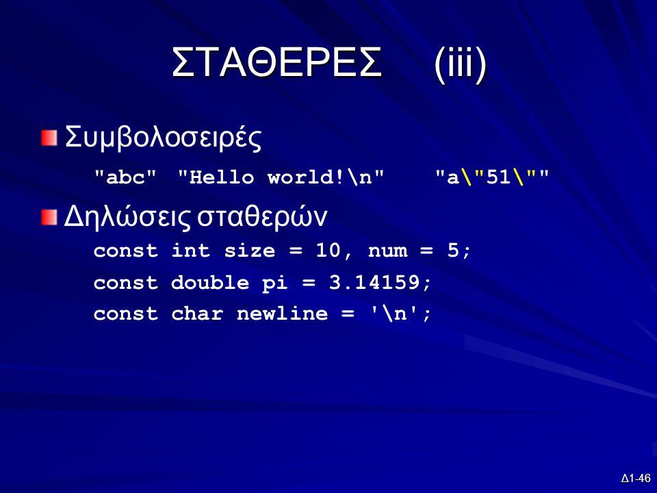 Δ1-46 ΣΤΑΘΕΡΕΣ(iii) Συμβολοσειρές abc Hello world!\n a\ 51\ Δηλώσεις σταθερών const int size = 10, num = 5; const double pi = 3.14159; const char newline = \n ;
