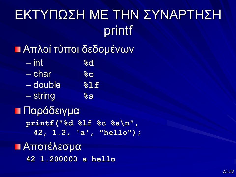 Δ1-52 ΕΚΤΥΠΩΣΗ ΜΕ ΤΗΝ ΣΥΝΑΡΤΗΣΗ printf Απλοί τύποι δεδομένων –int %d –char %c –double %lf –string %s Παράδειγμα printf( %d %lf %c %s\n , 42, 1.2, a , hello ); Αποτέλεσμα 42 1.200000 a hello