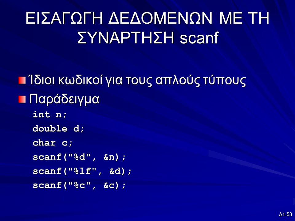 Δ1-53 ΕΙΣΑΓΩΓΗ ΔΕΔΟΜΕΝΩΝ ΜΕ ΤΗ ΣΥΝΑΡΤΗΣΗ scanf Ίδιοι κωδικοί για τους απλούς τύπους Παράδειγμα int n; double d; char c; scanf( %d , &n); scanf( %lf , &d); scanf( %c , &c);