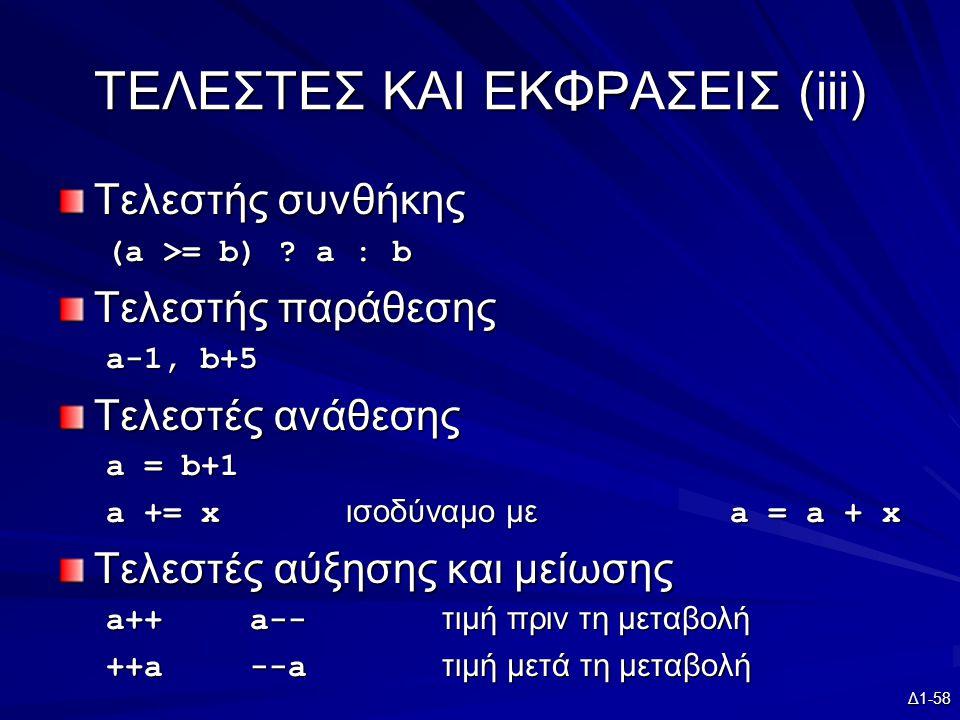 Δ1-58 ΤΕΛΕΣΤΕΣ ΚΑΙ ΕΚΦΡΑΣΕΙΣ (iii) Τελεστής συνθήκης (a >= b) ? a : b Τελεστής παράθεσης a-1, b+5 Τελεστές ανάθεσης a = b+1 a += x ισοδύναμο με a = a