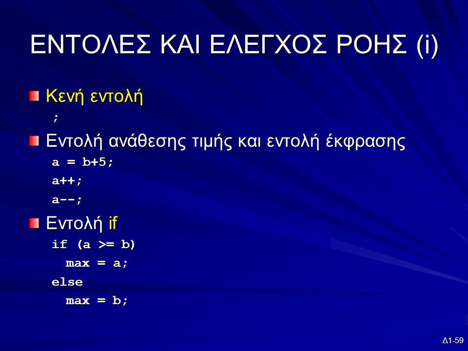 Δ1-59 EΝΤΟΛΕΣ ΚΑΙ ΕΛΕΓΧΟΣ ΡΟΗΣ (i) Κενή εντολή ; Εντολή ανάθεσης τιμής και εντολή έκφρασης a = b+5; a++;a--; Εντολή if if (a >= b) max = a; else max = b;