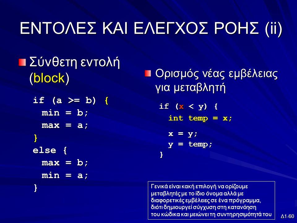 Δ1-60 EΝΤΟΛΕΣ ΚΑΙ ΕΛΕΓΧΟΣ ΡΟΗΣ (ii) Σύνθετη εντολή (block) if (a >= b) { min = b; max = a; } else { max = b; min = a; } Ορισμός νέας εμβέλειας για μεταβλητή if (x < y) { int temp = x; x = y; y = temp; } Γενικά είναι κακή επιλογή να ορίζουμε μεταβλητές με το ίδιο όνομα αλλά με διαφορετικές εμβέλειες σε ένα πρόγραμμα, διότι δημιουργεί σύγχυση στη κατανόηση του κώδικα και μειώνει τη συντηρησιμότητά του