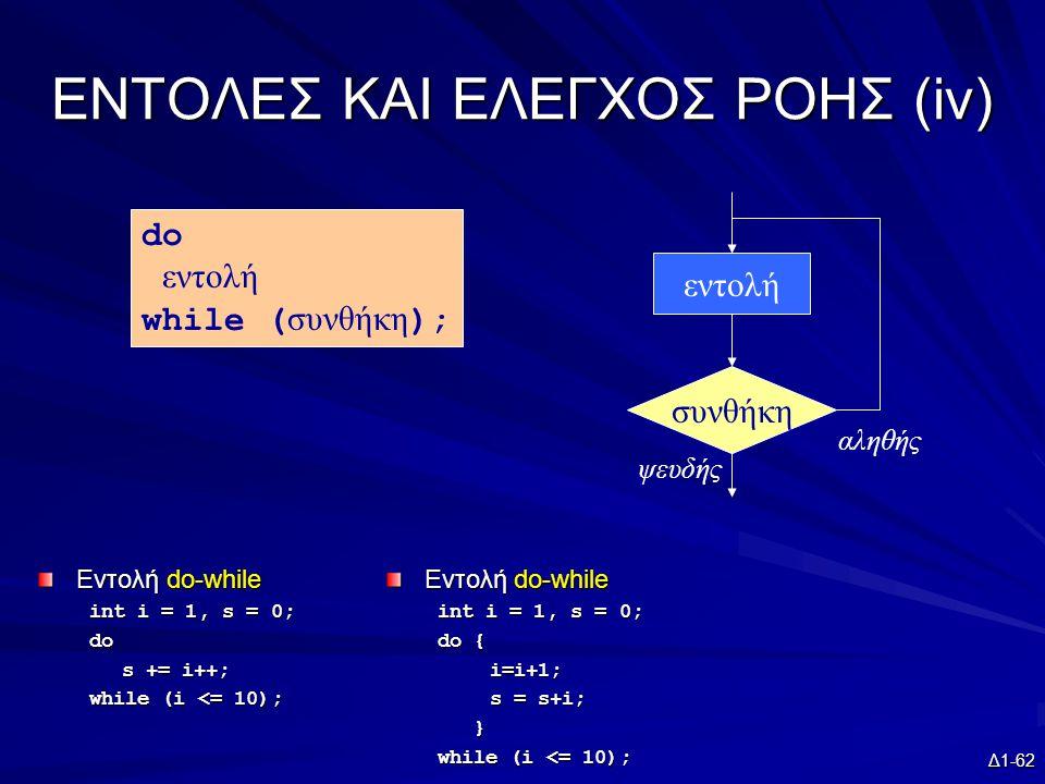 Δ1-62 EΝΤΟΛΕΣ ΚΑΙ ΕΛΕΓΧΟΣ ΡΟΗΣ (iv) Εντολή do-while int i = 1, s = 0; do s += i++; while (i <= 10); συνθήκη εντολή ψευδής αληθής do εντολή while ( συνθήκη ); Εντολή do-while int i = 1, s = 0; do { i=i+1; s = s+i; } while (i <= 10);