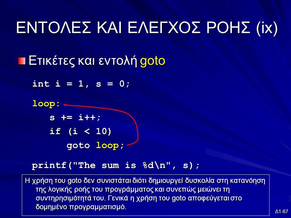 Δ1-67 EΝΤΟΛΕΣ ΚΑΙ ΕΛΕΓΧΟΣ ΡΟΗΣ (ix) Ετικέτες και εντολή goto int i = 1, s = 0; loop: s += i++; s += i++; if (i < 10) if (i < 10) goto loop; goto loop; printf( The sum is %d\n , s); Η χρήση του goto δεν συνιστάται διότι δημιουργεί δυσκολία στη κατανόηση της λογικής ροής του προγράμματος και συνεπώς μειώνει τη συντηρησιμότητά του.