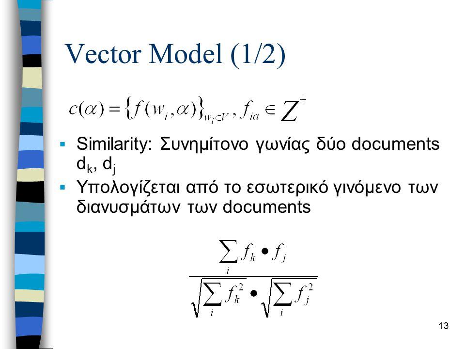13 Vector Model (1/2)  Similarity: Συνημίτονο γωνίας δύο documents d k, d j  Υπολογίζεται από το εσωτερικό γινόμενο των διανυσμάτων των documents